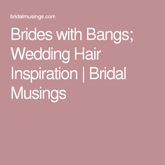Brides with Bangs; Wedding Hair Inspiration | Bridal Musings
