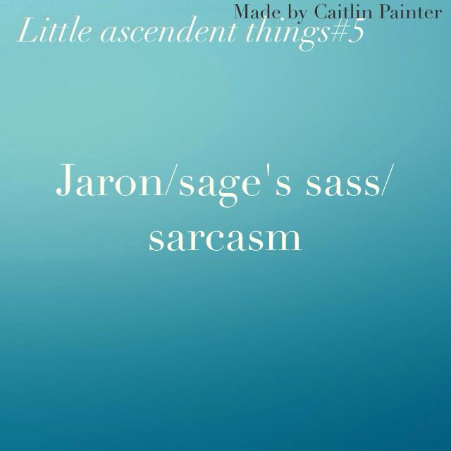 Little ascendent things <<< I swear I rate character by their sass and Jaron is 8. After Magnus Bane and Persassy.