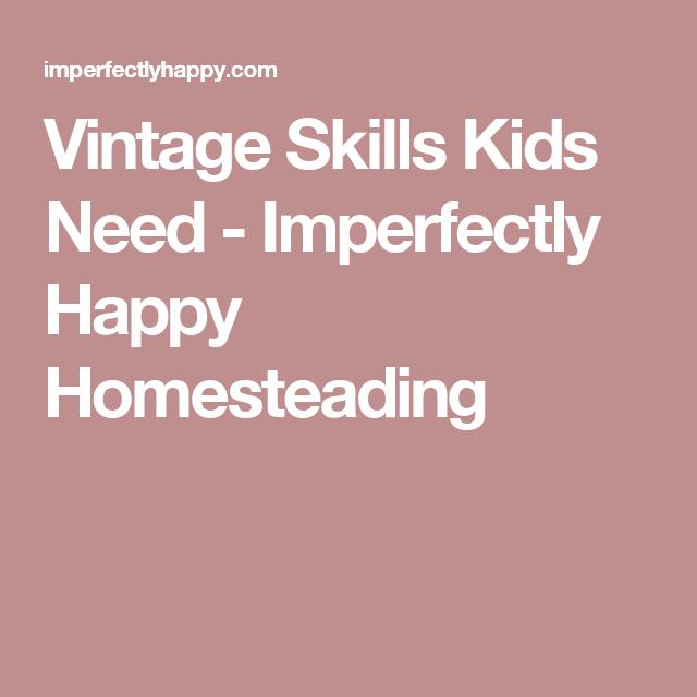 Vintage Skills Kids Need - Imperfectly Happy Homesteading