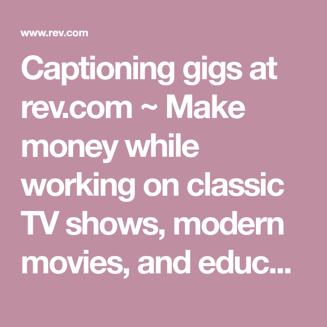 Captioning Gigs At Rev Com Make Money While Working On Classic Tv Shows Modern Movies And Educational Videos J Captioning Jobs Freelancing Jobs Classic Tv