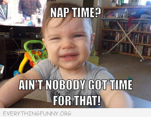Funniest Ain T Nobody Got Time For That Memes Nap Time D With