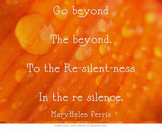 Go beyond The beyond. To the Re-silent-ness In the re silence.
