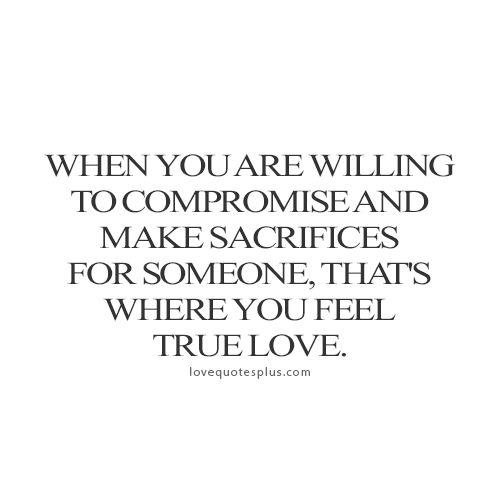When You Are Willing To Compromise And Make Sacrifices For Someone That S Where You Feel True Love Love Sacrifice Quotes Sacrifice Quotes Sacrifice Love