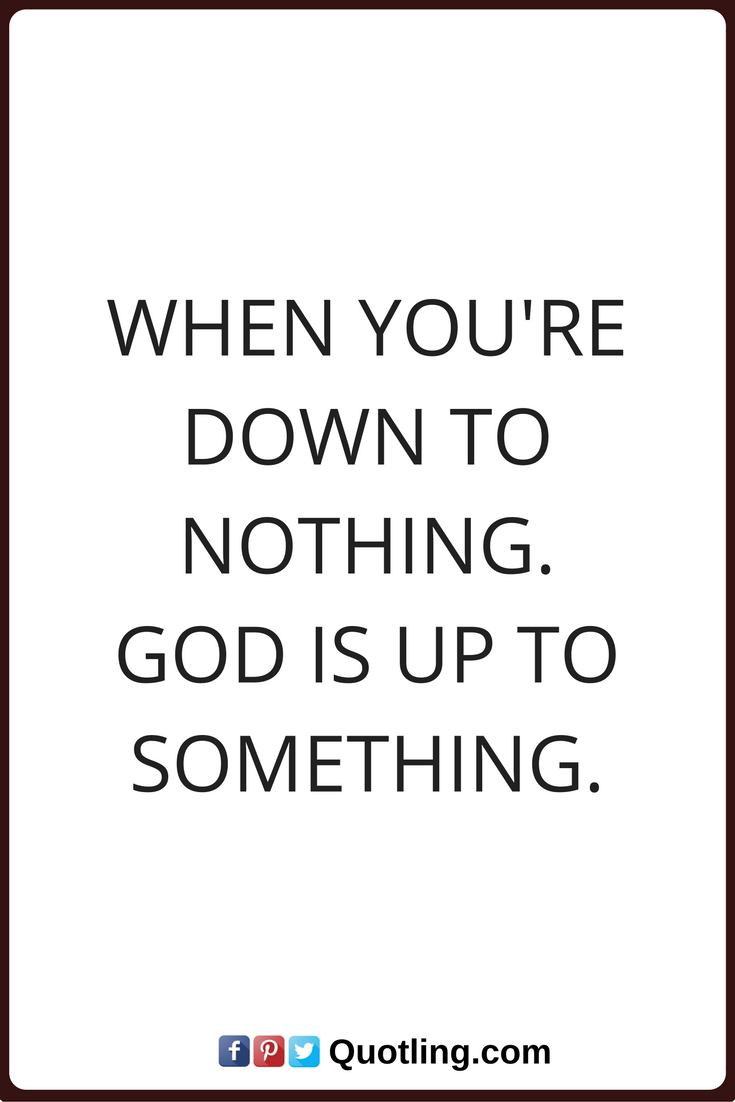 God Quotes When Youre Down To Nothing God Is Up To Something