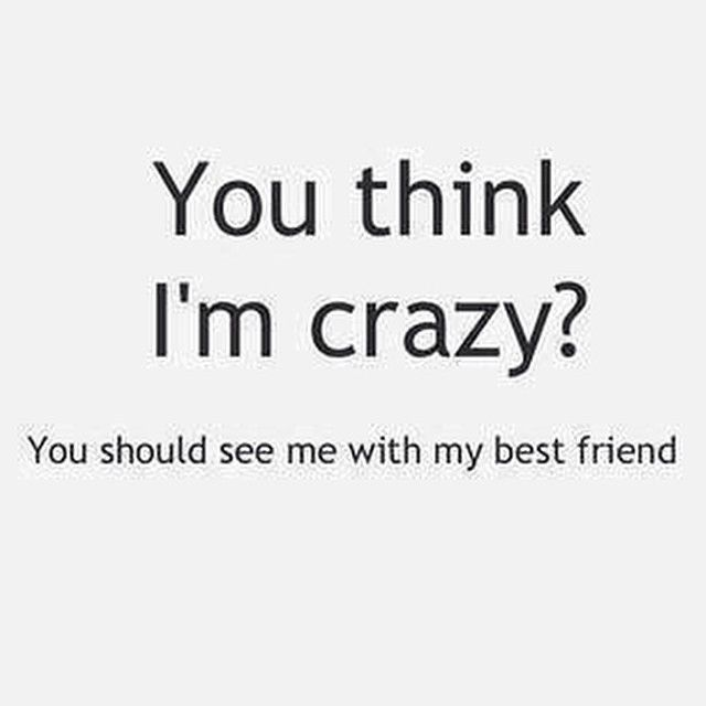 You Think I M Crazy You Should See My Best Friend Quotes About Love And Relationships Weird Words Love You Best Friend