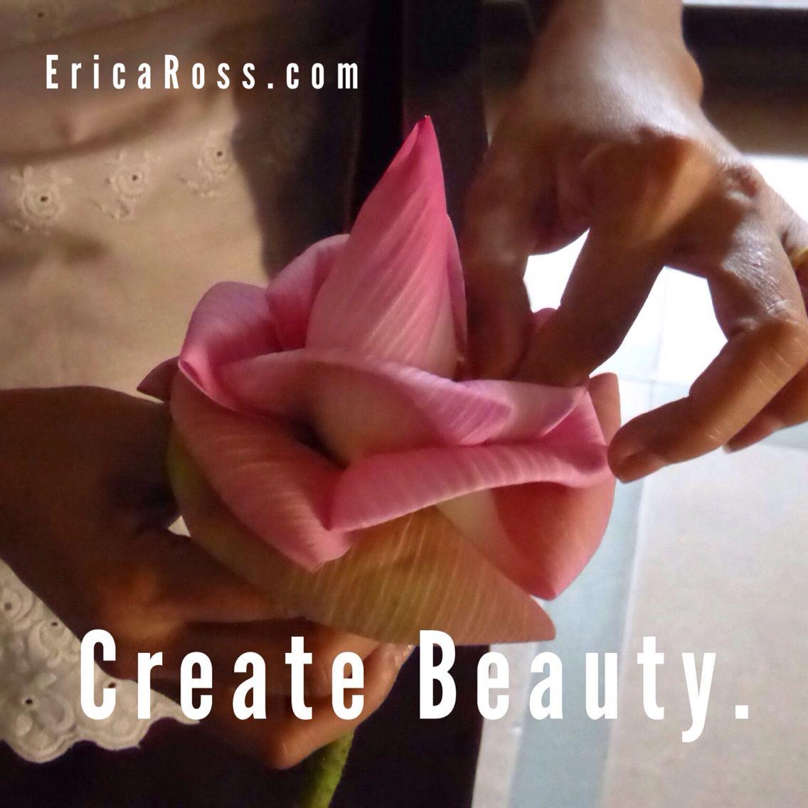Create beauty.   Check out www.EricaRoss.com