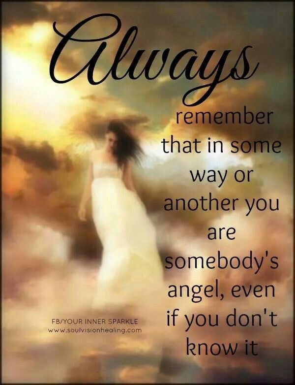 Always remember that in some way or another you are somebody's Angel even if you don't know it.