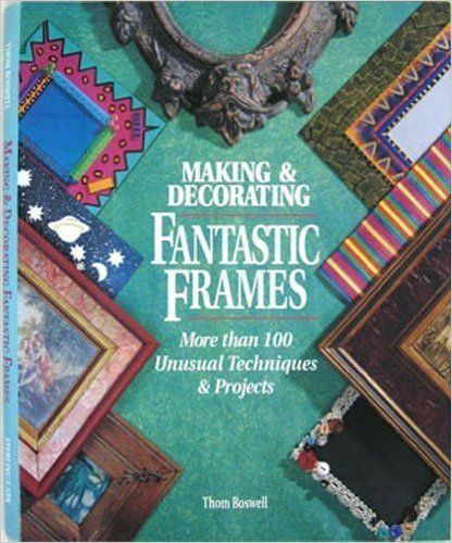 Making And Decorating Fantastic Frames More Than 100 Unusual Techniques Projects Co Uk Thom Boswell 9780806902876 Books
