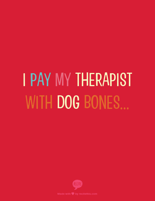 I pay my therapist with dog bones...
