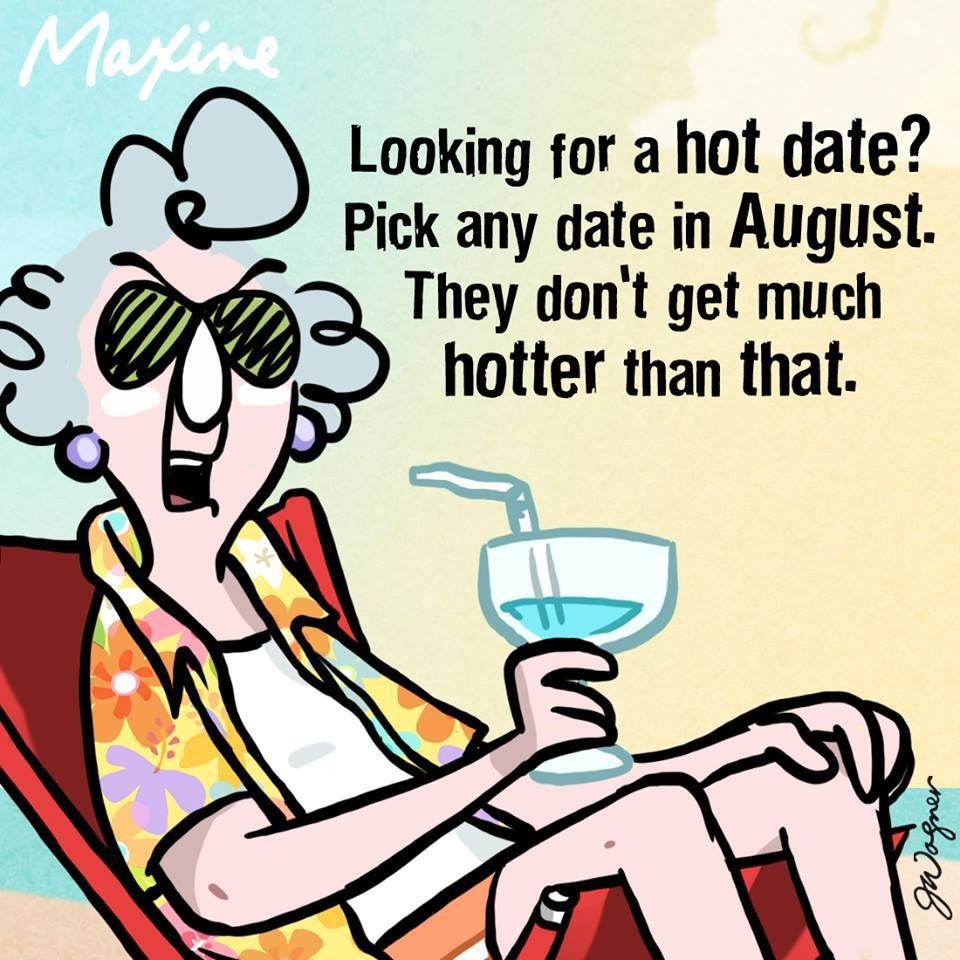 Maxine Looking for a hot date? Pick any day in August