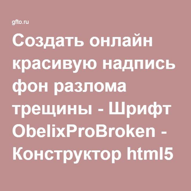 Создать онлайн красивую надпись фон разлома трещины - Шрифт ObelixProBroken - Конструктор html5 надписей - Скачать шрифты - Онлайн генератор текста создать свойт красивый текст
