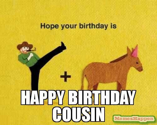Happy birthday cousin meme - Custom | Happy birthday funny ecards, Funny happy  birthday pictures, Happy birthday cousin meme