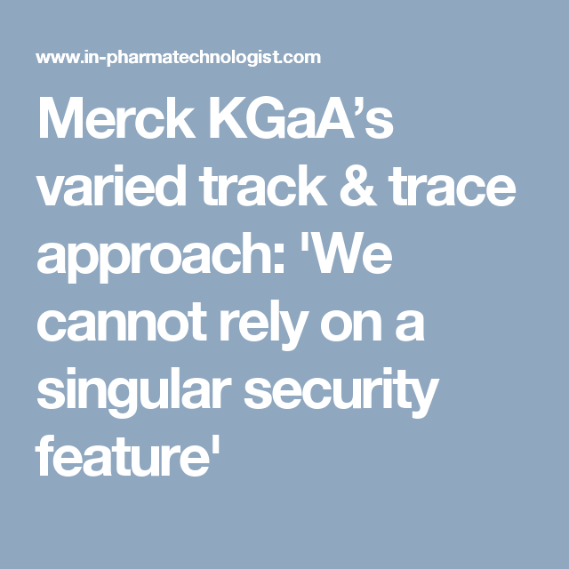 Merck Kgaa S Varied Track Trace Approach We Cannot Rely On A Singular Security Feature Merck Security Canning