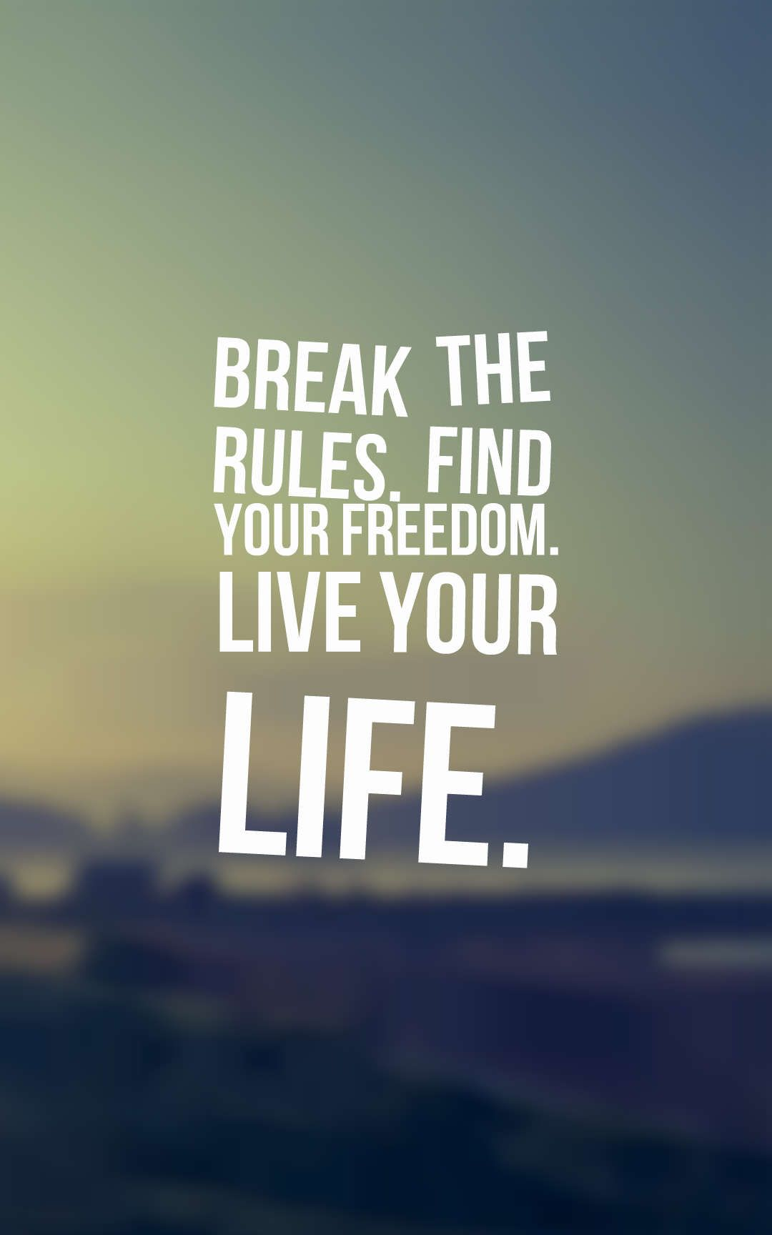 Break the rules. Find your freedom. Live your life.  Freedom