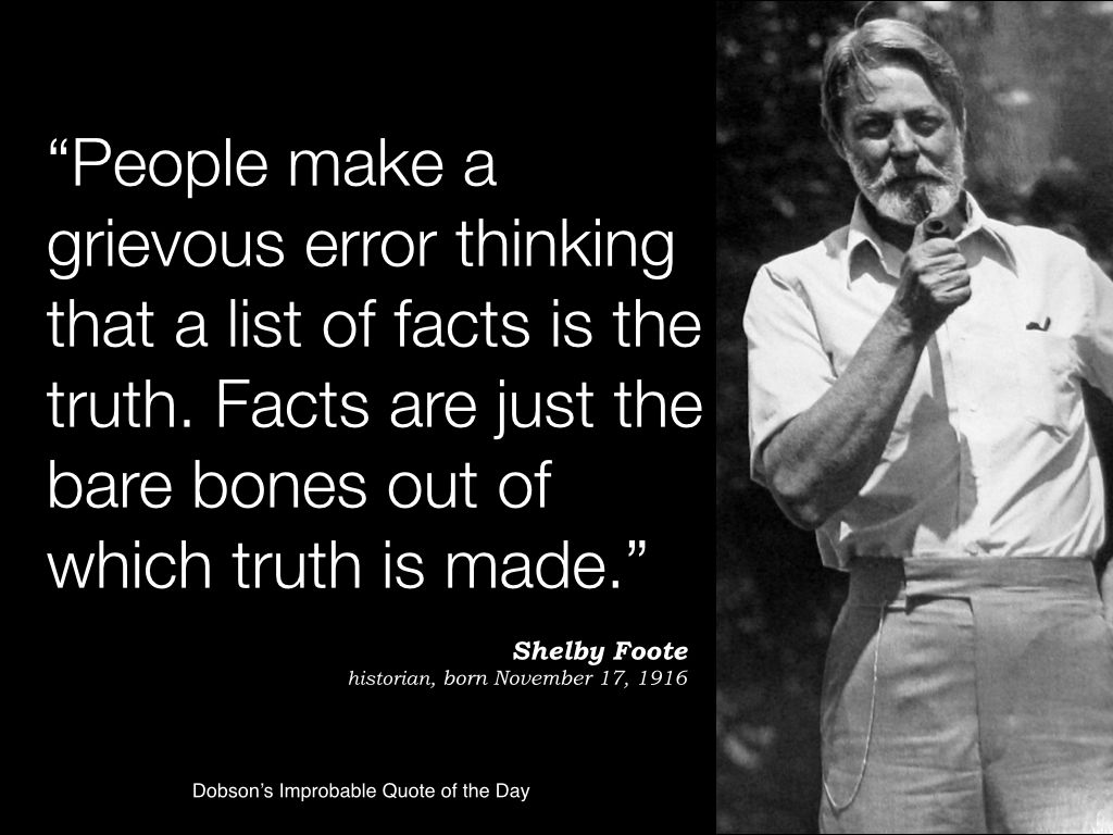 People Make A Grievous Error Thinking That A List Of Facts Is The Truth Facts Are Just The Bare Bones Out Of Which Truth Cool Words Shelby Foote Funny Words