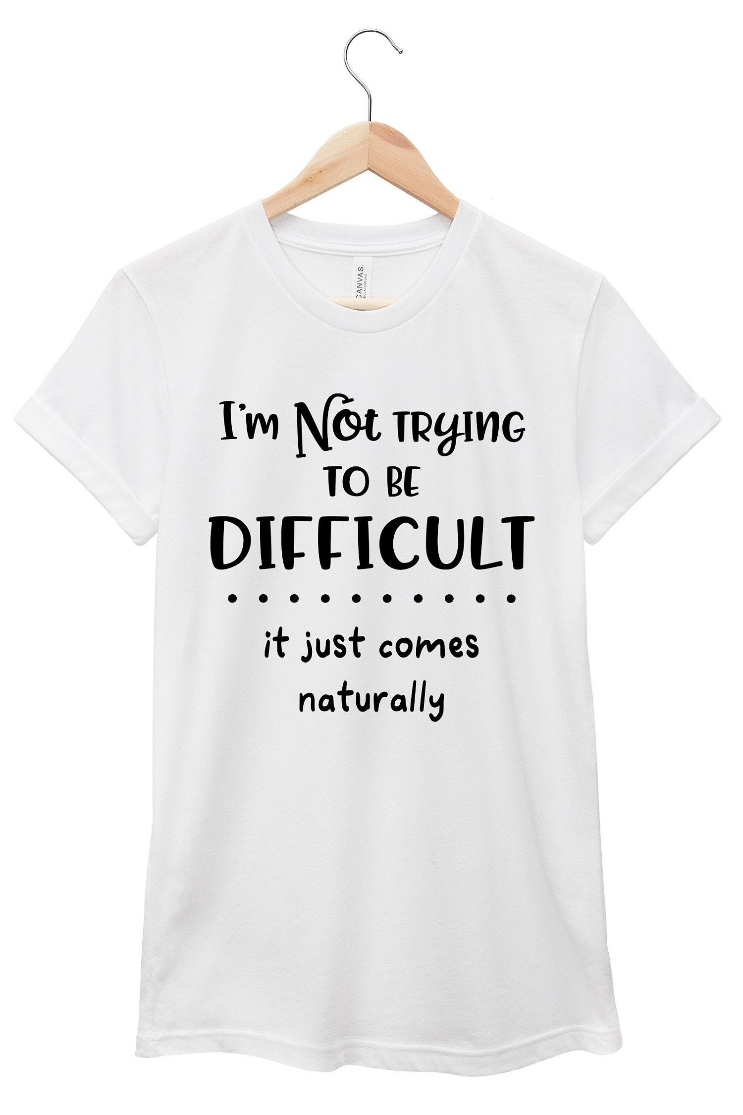 I M Not Trying To Be Difficult Quote T Shirt Jersey Short Sleeve Tee Multiple Colors Sayings T Sarcastic Quotes Funny T Shirt Sayings Funny Tshirt Quotes