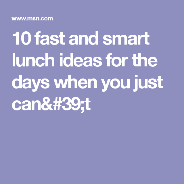 10 fast and smart lunch ideas for the days when you just can't