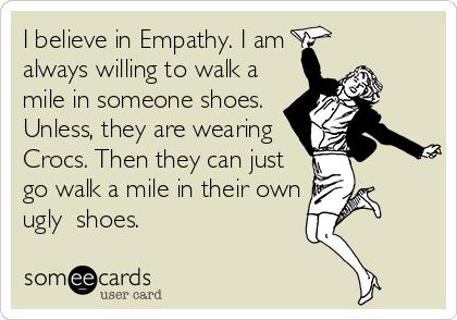 4f3922f4b8dbb7 I believe in Empathy. I am always willing to walk a mile in someone ...