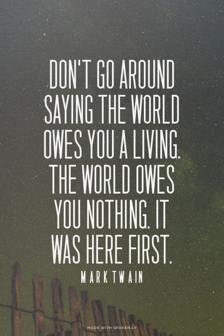 Dont Go Around Saying The World Owes You A Living The Powerful