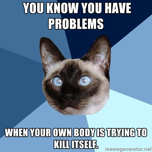 You know you have problems when your own body is trying to kill itself.