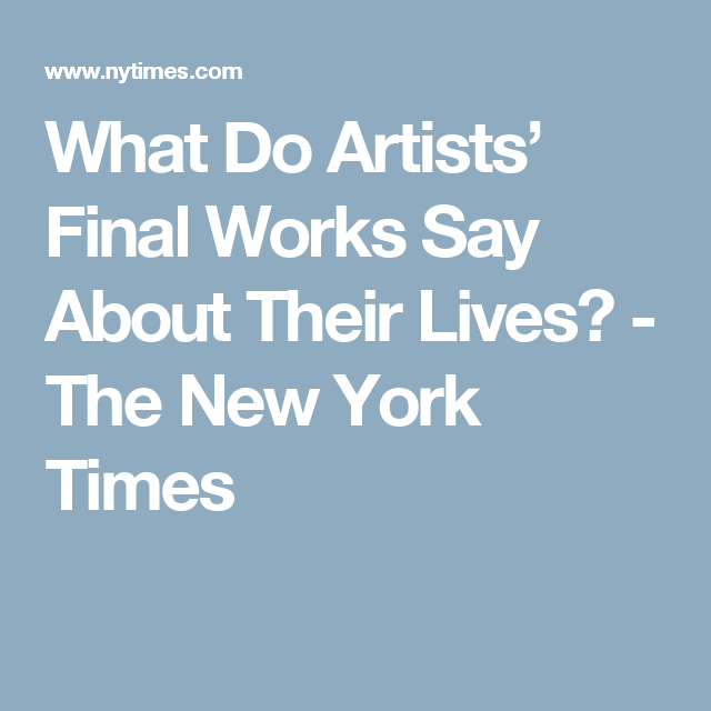 What Do Artists' Final Works Say About Their Lives? - The New York Times