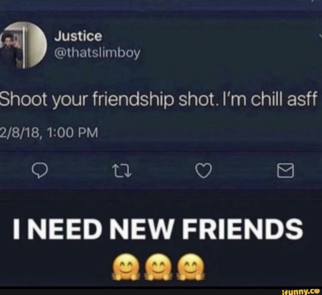 Shoot Your Friendship Shot I M Chill Asff I Need New Friends Ifunny New Friends Friendship Chill