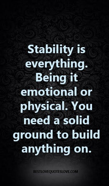 Stability Is Everything Being It Emotional Or Physical You Need A Solid Ground To Build Anything On Unstable Quotes Powerful Quotes Wise Quotes