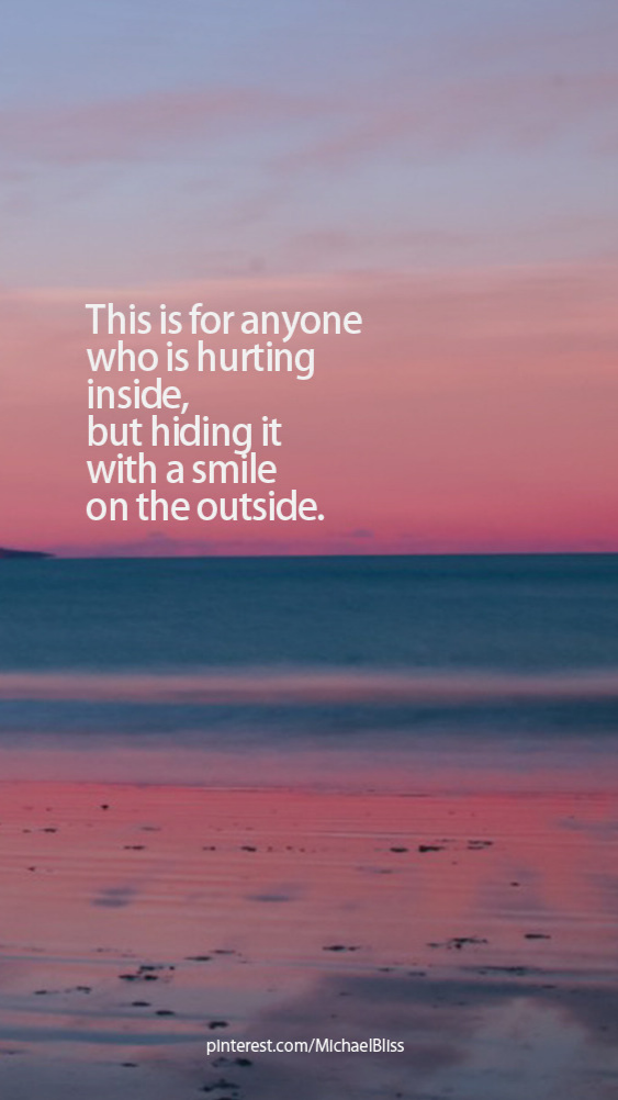 This is for anyone who is hurting inside, but hiding it with a smile on the outside.