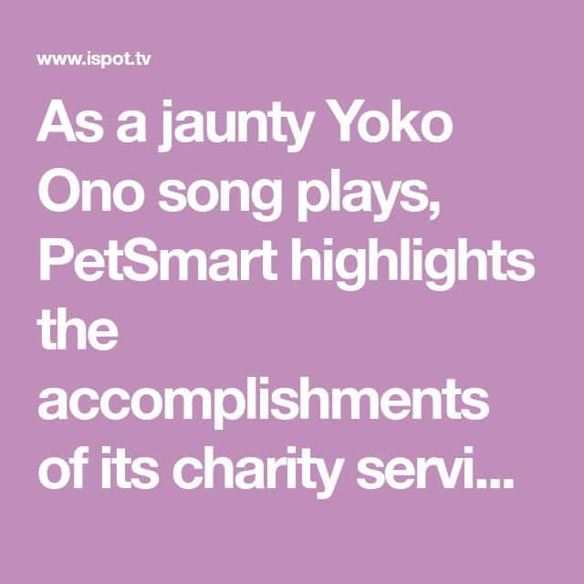 As A Jaunty Yoko Ono Song Plays Petsmart Highlights The Accomplishments Of Its Charity Services In The Past Year Petsmart Chariti Petsmart Help Song Yoko Ono