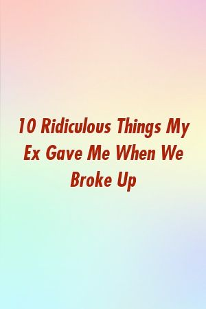 10 Ridiculous Things My Ex Gave Me When We Broke Up by merelationxyz 10 Ridiculous Things My Ex Gave Me When We Broke Up by merelationxyz
