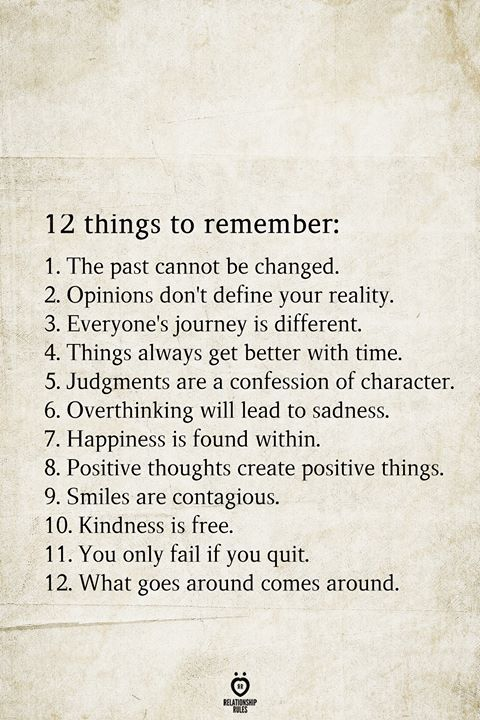 12 things to remember: 1. The past cannot be changed. 2. Opinions don't define your reality. 3. Everyone's journey is different. 4. Things always get better with time. 5. Judgments are a confession of character. 6. Overthinking will lead to sadness. 7. Happiness is found within. 8. Positive thoughts create positive things. 9. Smiles are contagious. 10. Kindness is free. 11. You only fail if you quit. 12. What goes around comes around.