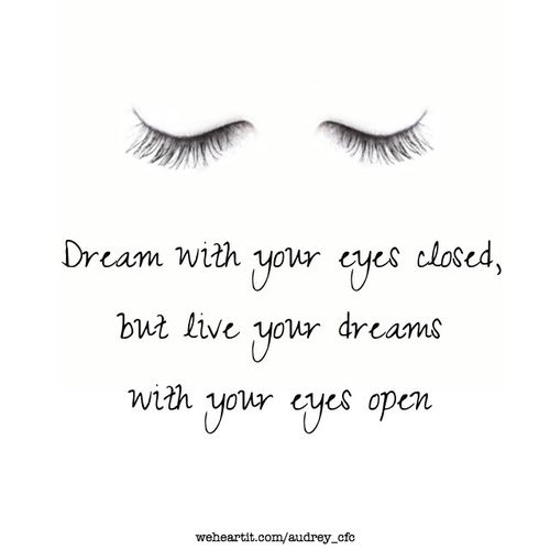 Dream With Your Eyes Closed But Live Your Dreams With Your Eyes