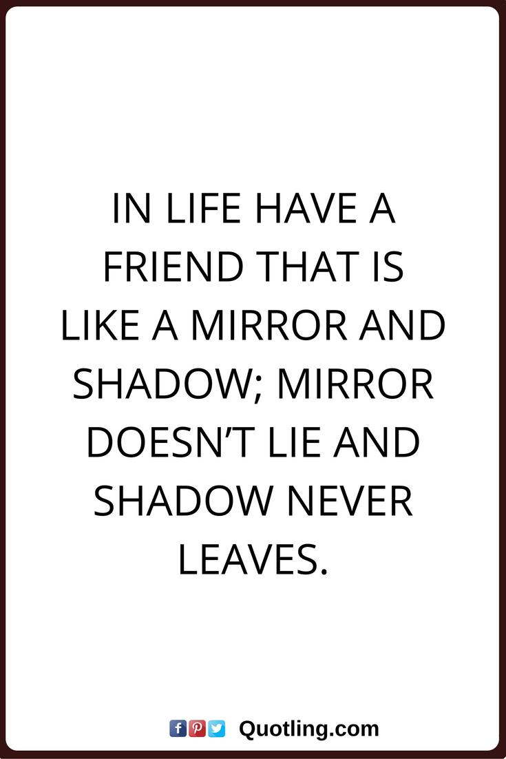 Friendship Quotes In Life Have A Friend That Is Like A Mirror And Shadow Mirror Doesn T Lie And Shadow Never L Fake Friend Quotes Friendship Quotes Bff Quotes