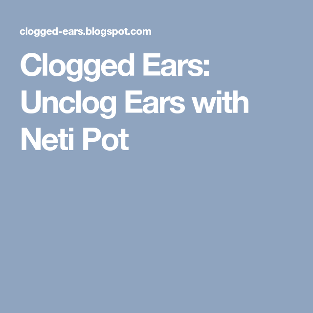 Unclog Ears with Neti Pot | Unclog ears, Neti pot, Clogged