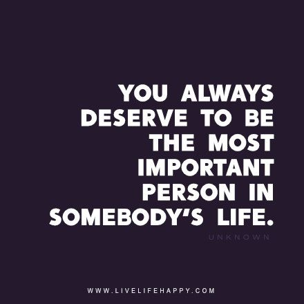 You Always Deserve To Be The Most Important Person In Somebodys