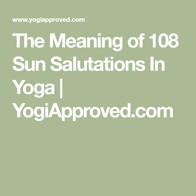 The Meaning Of 108 Sun Salutations What Practicing Them Will Teach You 108 Sun Salutations Sun Salutation Meant To Be
