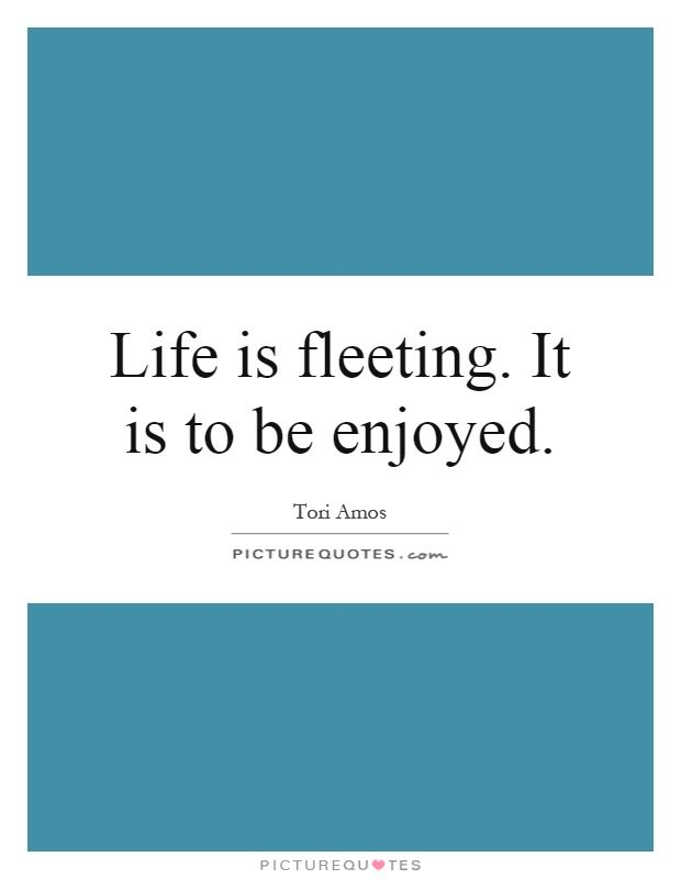 Life is fleeting. It is to be enjoyed. Picture Quotes