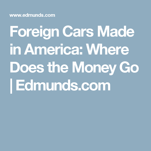 american vs. foreign cars essay In fact, honda was the first foreign automaker to build cars in the us in total, honda has a $153 billion investment in the us with nine manufacturing facilities in america alone.