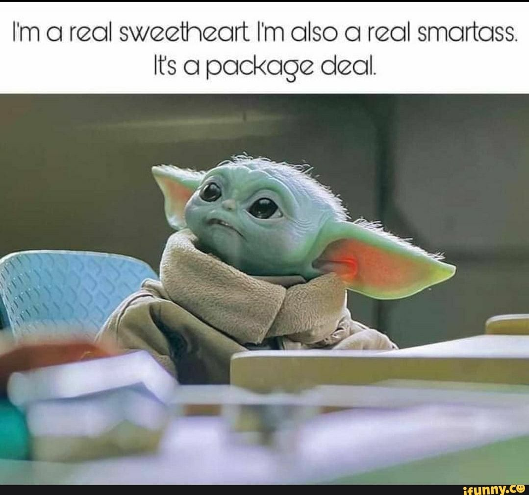 I M Areal Sweetheart I M Also A Real Smartass Its A Package Deal Ifunny Yoda Funny Yoda Meme Yoda Images