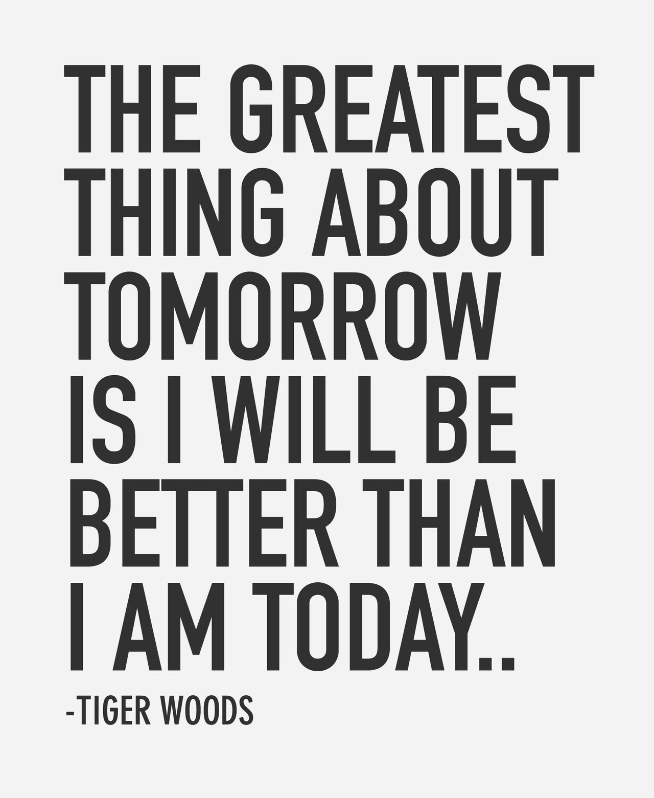 The Greatest Thing About Tomorrow Is I Will Be Better Than I Am