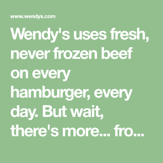 Wendy's uses fresh, never frozen beef on every hamburger
