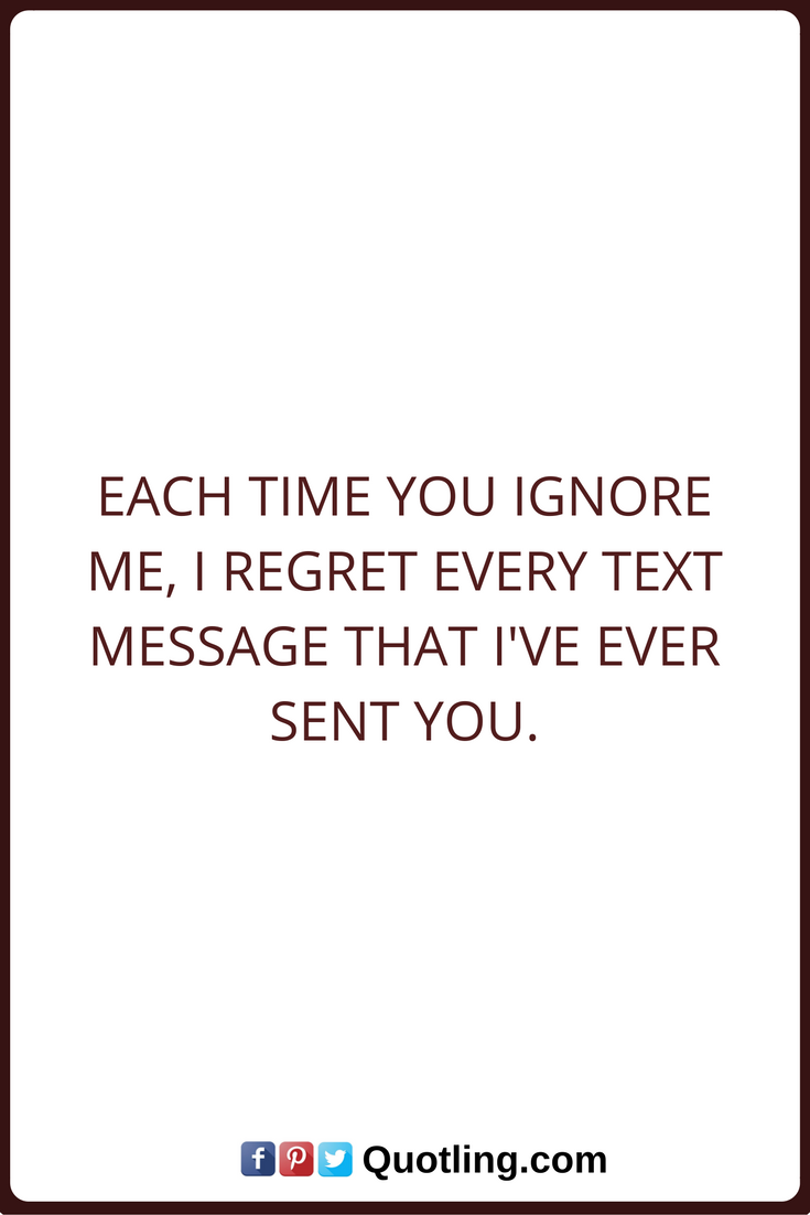 Ignore Quotes Each time you ignore me, I regret every text ...