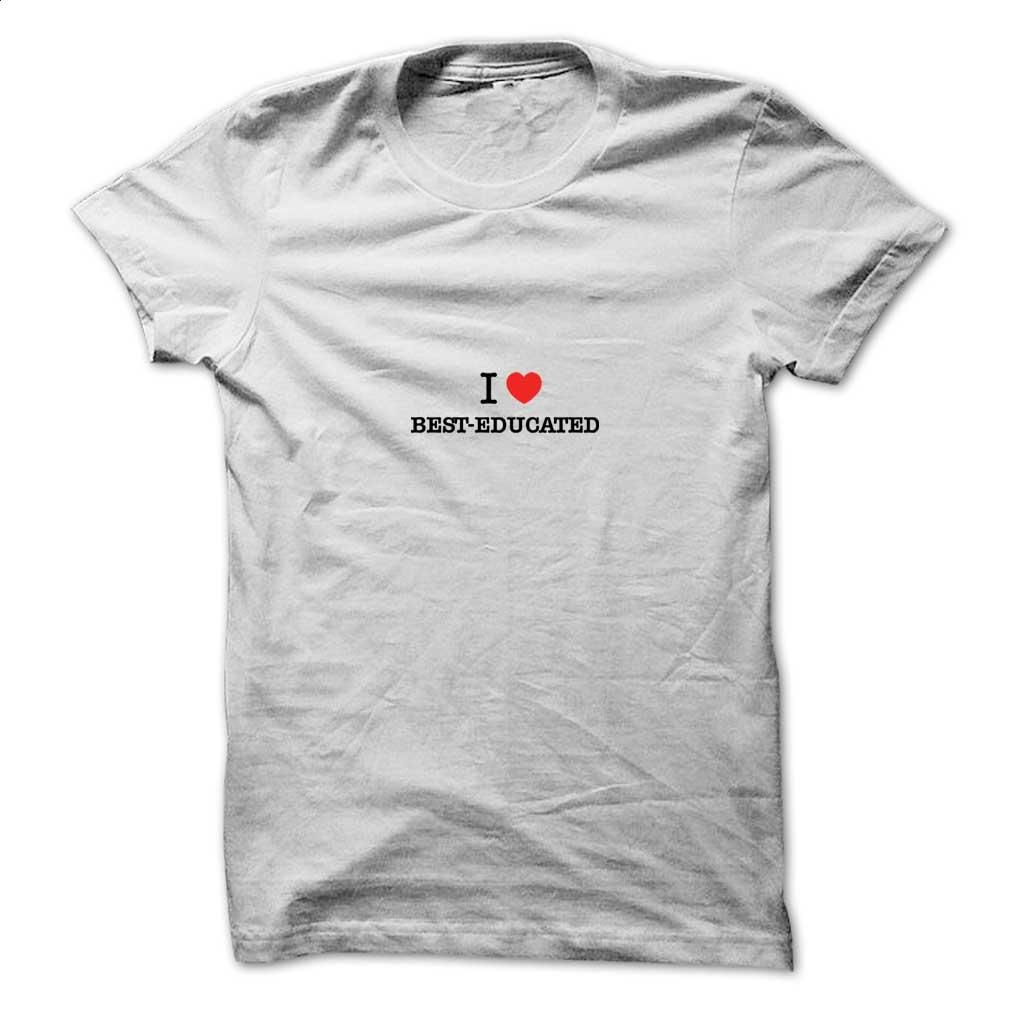 I Love BEST-EDUCATED T Shirt, Hoodie, Sweatshirts - wholesale t shirts #hoodie #clothing