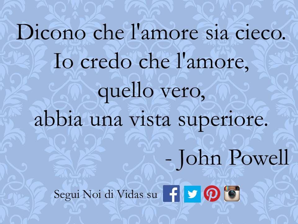 Dicono che l'amore sia cieco. Io credo che l'amore, quello vero, abbia una vista superiore. - John Powell
