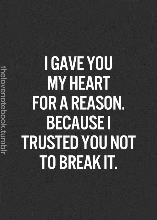 I Gave You My Heart For A Reason Because I Trusted You Not To Break