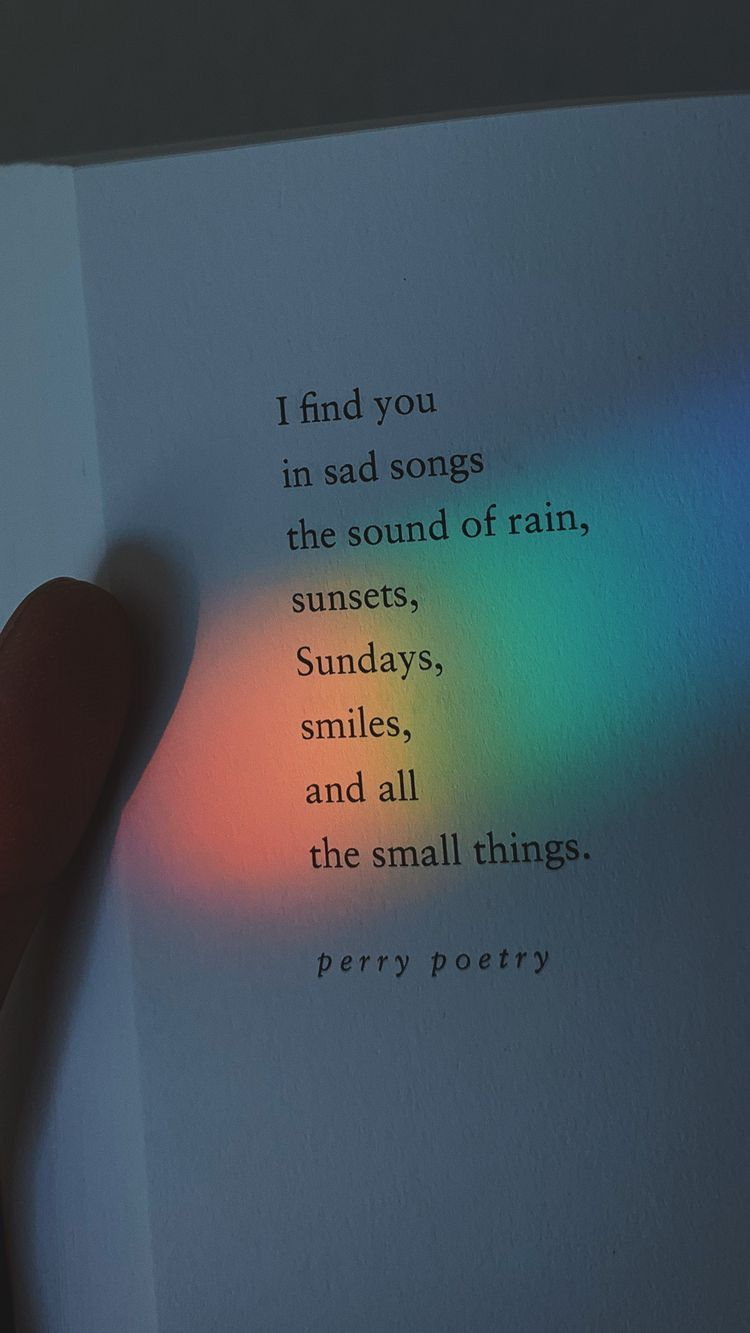 I find you in sad songs, the sound of rain, sunsets, Sundays, smiles, and all the small things :(