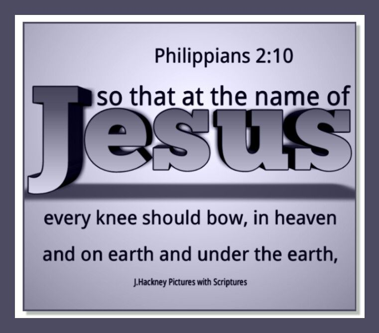 Philippians 2:10  so that at the name of Jesus every knee should bow, in heaven and on earth and under the earth,
