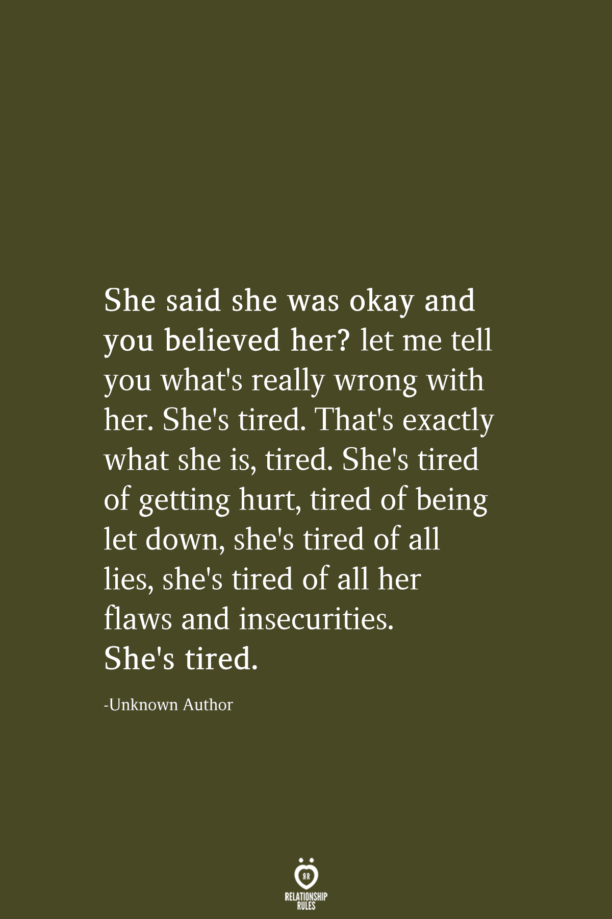 She said she was okay and you believed her? let me tell you what's really wrong with her. She's tired. That's exactly what she is, tired. She's tired of getting hurt, tired of being let down, she's tired of all lies, she's tired of all her flaws and insecurities. She's tired.  -Unknown Author