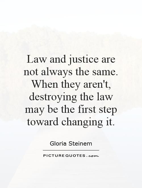 Law and justice are not always the same. When they aren't, destroying the law may be the first step toward changing it. Law and justice quotes on PictureQuotes.com.