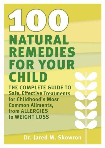 100 Natural Remedies for Your Child: The Complete Guide to Safe, Effective Treatments for Childhood's Most Common Ailments, from Allergies to Weight Loss by Jared M. Skowron, http://www.amazon.com/dp/1609611152/ref=cm_sw_r_pi_dp_sdxgqb1NNG89J